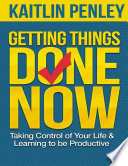 Getting Things Done Now  Taking Control of Your Life and Learning to Be Productive