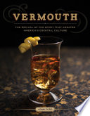 Vermouth  The Revival of the Spirit that Created America s Cocktail Culture