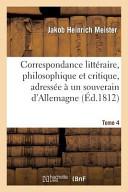Correspondance Litteraire  Philosophique Et Critique  Adressee a Un Souverain D Allemagne
