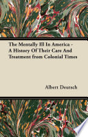 The Mentally Ill in America - A History of Their Care and Treatment from Colonial Times