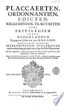 Placcaerten, ordonnantien, edicten, reglementen, tractaeten ende privilegien in dese Nederlanden uyt-gegeven t' sedert den jaere M.D.C.LXXV. ... Midtsgaeders diversche interpretatien, declaratien ...
