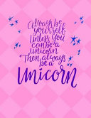 Always Be Yourself Unless You Can Be a Unicorn   Wide Ruled