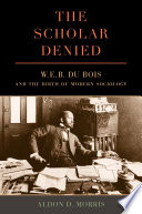 The Scholar Denied W. E. B. Du Bois and the Birth of Modern Sociology