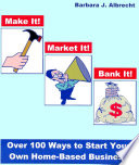 Make it  Market it  Bank it  Over 100 Ways to Start Your Own Home Based Business