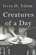 Creatures of a day : and other tales of psychotherapy / Irvin D. Yalom.