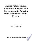 Making Nature Sacred   Literature  Religion  and Environment in America from the Puritans to the Present