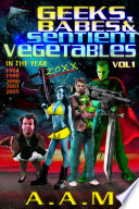 Geeks  Babes and Sentient Vegetables Volume 1 In the Year 1984 1999 2000 2001 2005 20XX