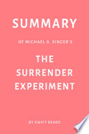 Summary Of Michael A Singer S The Surrender Experiment By Swift Reads