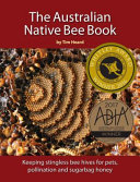 The Australian Native Bee Book : guide to keeping australian native stingless...