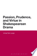 Passion, Prudence, And Virtue In Shakespearean Drama : from the perspective of ethical...