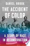 The Accident of Color  A Story of Race in Reconstruction Book PDF