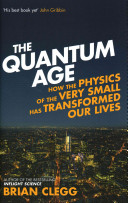 The quantum age : how the physics of the very small has transformed our lives / Brian Clegg.