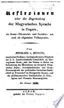 Reflexionen über die Begründung der magyarischen Sprache in Ungarn, als Staats-, Dikasterial- und Gerichts- wie auch als allgemeine Volkssprache