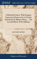 A Method for Prayer  with Scripture Expressions Proper to Be Us d Under Each Head  by Matthew Henry      the Second Edition  with Additions
