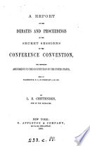 A Report Of The Debates And Proceedings In The Secret Sessions Of The Conference Convention For Proposing Amendments To The Constitution Of The United States