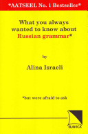 What You Always Wanted To Know About Russian Grammar* *but Were Afraid To Ask : aatseel newsletter between 1998 and 2010 in answer...