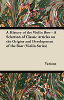 A History of the Violin Bow - A Selection of Classic Articles on the Origins and Development of the Bow (Violin Series) 1900s And Before The Content Has Been Carefully