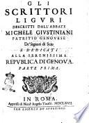Gli scrittori liguri descritti dall abbate Michele Giustiniani patritio genouese de  signori di Scio e dedicati alla serenissima republica di Genoua  Parte prima