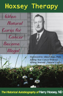 Hoxsey Therapy  When Natural Cures for Cancer Became Illegal  The Authobiogaphy of Harry Hoxsey