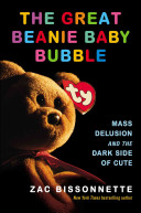 The great Beanie Baby bubble : mass delusion and the dark side of cute / Zac Bissonnette.