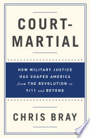 Court Martial  How Military Justice Has Shaped America from the Revolution to 9 11 and Beyond