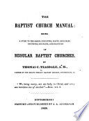 The Baptist Church Manual  Being a Guide to the Origin  Structure  Polity  Principles  Doctrines  Discipline  and Practices of Regular Baptist Churches