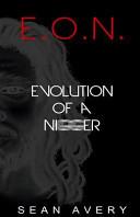 E O N Evolution Of A Nigger