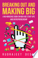 Breaking Out and Making Big  A No Nonsense Book on New Age Start Ups andEntrepreneurship