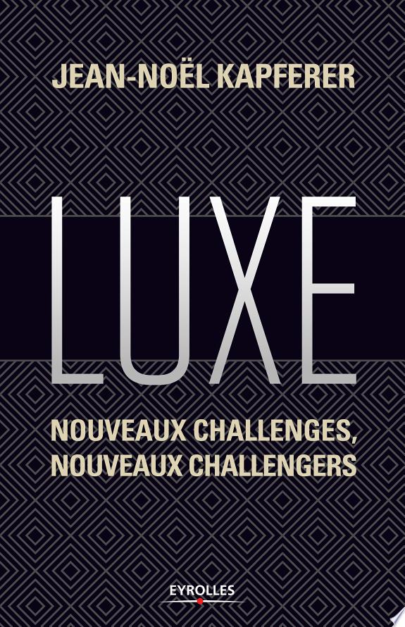 Luxe : nouveaux challenges, nouveaux challengers / Jean-Noël Kapferer ; [traductrice Marie-France Pavillet].- Paris : Eyrolles , DL 2016