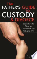 The Fathers Guide To Custody And Divorce
