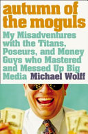 Autumn Of The Moguls My Misadventures With The Titans Poseurs And Money Guys Who Mastered And Messed Up Big Media