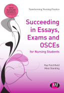 Succeeding In Essays, Exams And OSCEs For Nursing Students : providing evidence of knowledge and skills for professional...