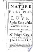 The Nature and Principles of Love  as the End of the Commandement  Declared in Some of the Last Sermons of Mr  J  Caryl  With an Epistle Prefixed by John Owen