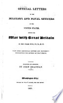 Official Letters of the Military and Naval Officers of the United States  During the War with Great Britain in the Years 1812  13  14    15