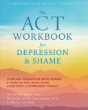 The ACT Workbook for Depression and Shame: Overcome Thoughts of Defectiveness and Increase Well-Being Using Acceptance and Commitment Therapy