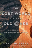 The Lost World Of The Old Ones: Discoveries In The Ancient Southwest : into the southwest backcountry to uncover secrets of...