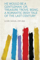 He Would Be a Gentleman; Or, Treasure Trove, Being a Romantic Irish Tale of the Last Century