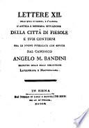 Lettere 12  nelle quali si ricerca  e s illustra l antica e moderna situazione della citt   di Fiesole e suoi contorni ora di nuouo pubblicate con giunte dal canonico Angelo M  Bandini prefetto delle reali biblioteche Laurenziana e Marucelliana