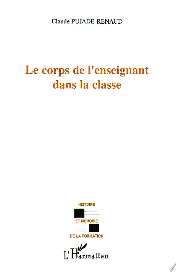 Le corps de l'enseignant dans la classe / Claude Pujade-Renaud.- Paris ; Budapest [etc.] : L'Harmattan , DL 2005