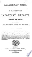 Parliamentary Papers. A Catalogue of important Reports, Evidence and Papers, printed by order of the Houses of Lords and Commons