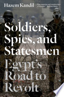 Soldiers  Spies and Statesmen  Egypt s Road to Revolt