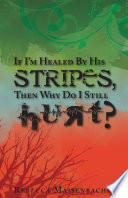 If I M Healed By His Stripes Then Why Do I Still Hurt  book