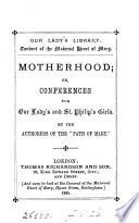 Motherhood  or  Conferences for Our Lady s and st  Philip s girls  by the authoress of the  Path of Mary   Book PDF