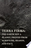Terra Firma  the Earth Not a Planet  Proved from Scripture  Reason  and Fact
