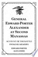 General Edward Porter Alexander at Second Manassas: Account of the Battle from His Memoirs