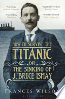 How to Survive the Titanic or The Sinking of J  Bruce Ismay