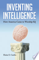 Inventing Intelligence  How America Came to Worship IQ
