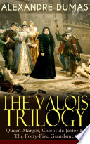 THE VALOIS TRILOGY: Queen Margot, Chicot de Jester & The Forty-Five Guardsmen