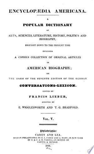 Encyclopædia Americana: A Popular Dictionary of Arts, Sciences, Literature, History, Politics and Biography, Brought Down to the Present Time; Including a Copious Collection of Original Articles in American Biography; on the Basis of the Seventh Edition of the German Conversations - Lexicon