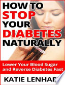 How To Stop Diabetes Naturally Lower Your Blood Sugar And Reverse Your Diabetes Fast